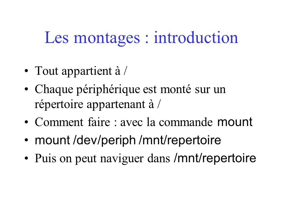 Les montages : introduction Tout appartient à / Chaque périphérique est monté sur un répertoire appartenant à / Comment faire : avec la commande mount