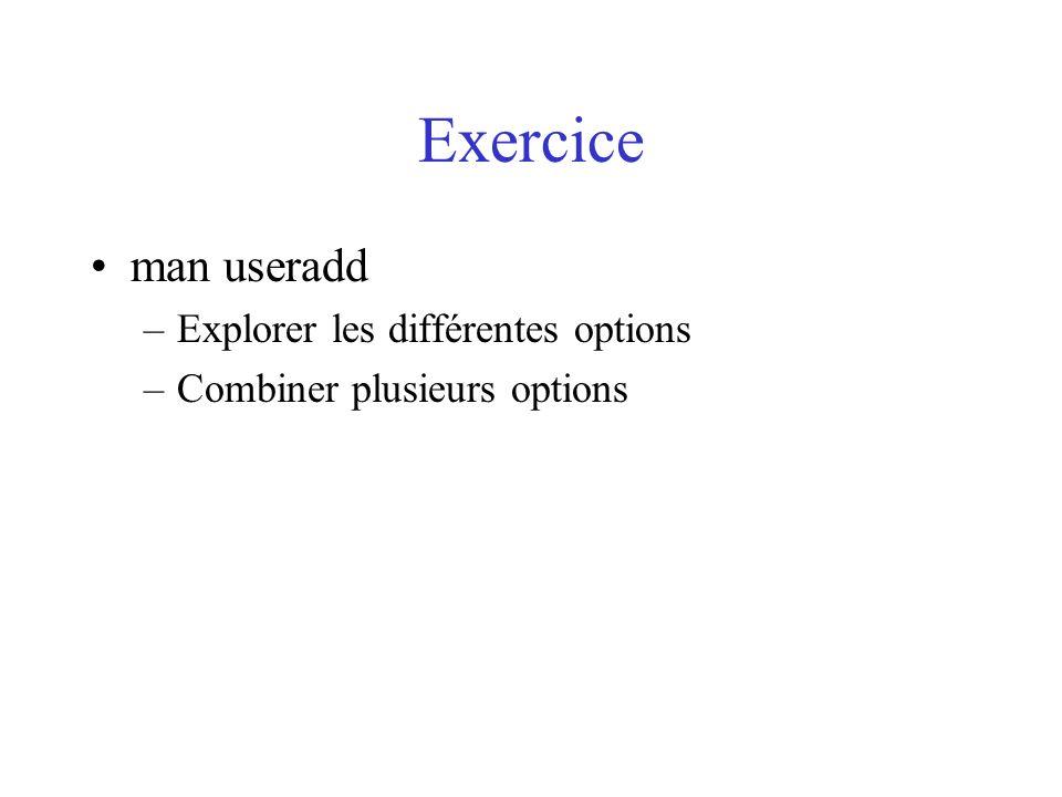 Exercice man useradd –Explorer les différentes options –Combiner plusieurs options