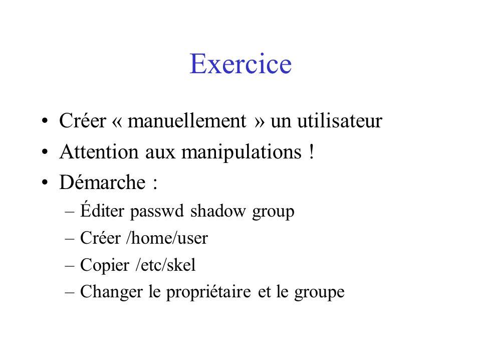 Exercice Créer « manuellement » un utilisateur Attention aux manipulations ! Démarche : –Éditer passwd shadow group –Créer /home/user –Copier /etc/ske