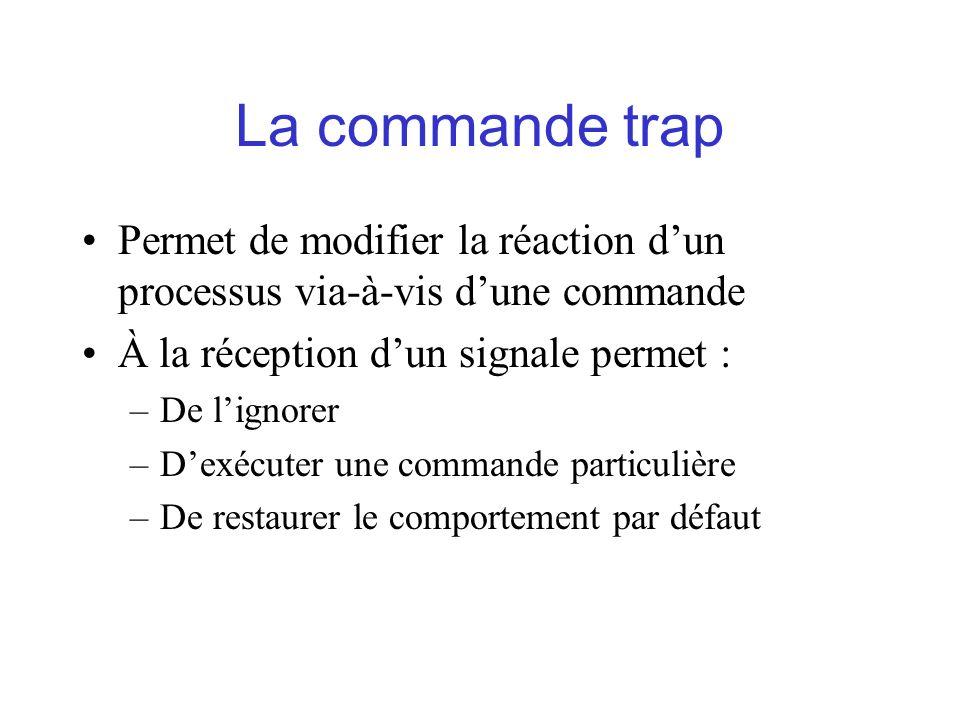 La commande trap Permet de modifier la réaction dun processus via-à-vis dune commande À la réception dun signale permet : –De lignorer –Dexécuter une