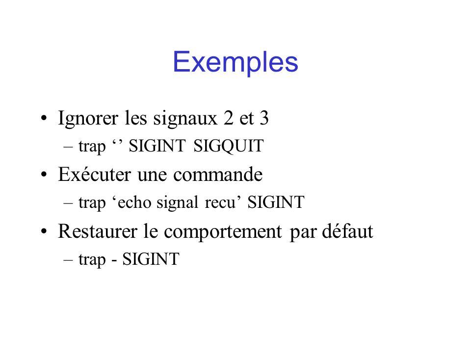 Exemples Ignorer les signaux 2 et 3 –trap SIGINT SIGQUIT Exécuter une commande –trap echo signal recu SIGINT Restaurer le comportement par défaut –tra