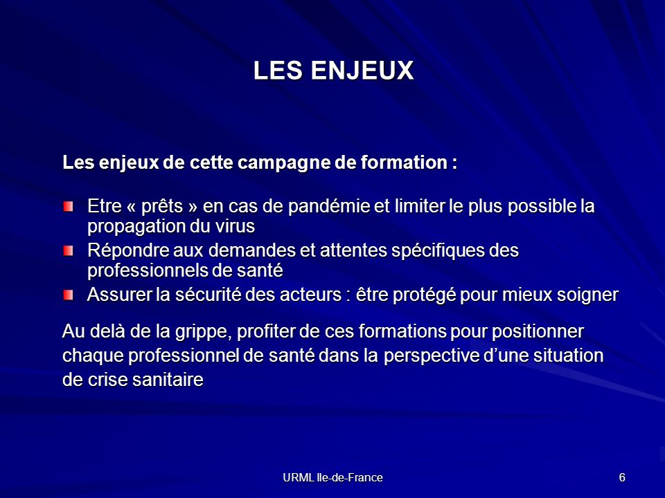 URML Ile-de-France 6 LES ENJEUX Les enjeux de cette campagne de formation : Etre « prêts » en cas de pandémie et limiter le plus possible la propagati