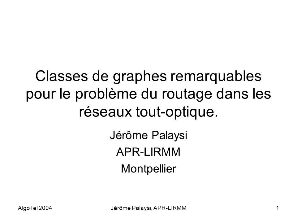 AlgoTel 2004Jérôme Palaysi, APR-LIRMM1 Classes de graphes remarquables pour le problème du routage dans les réseaux tout-optique. Jérôme Palaysi APR-L