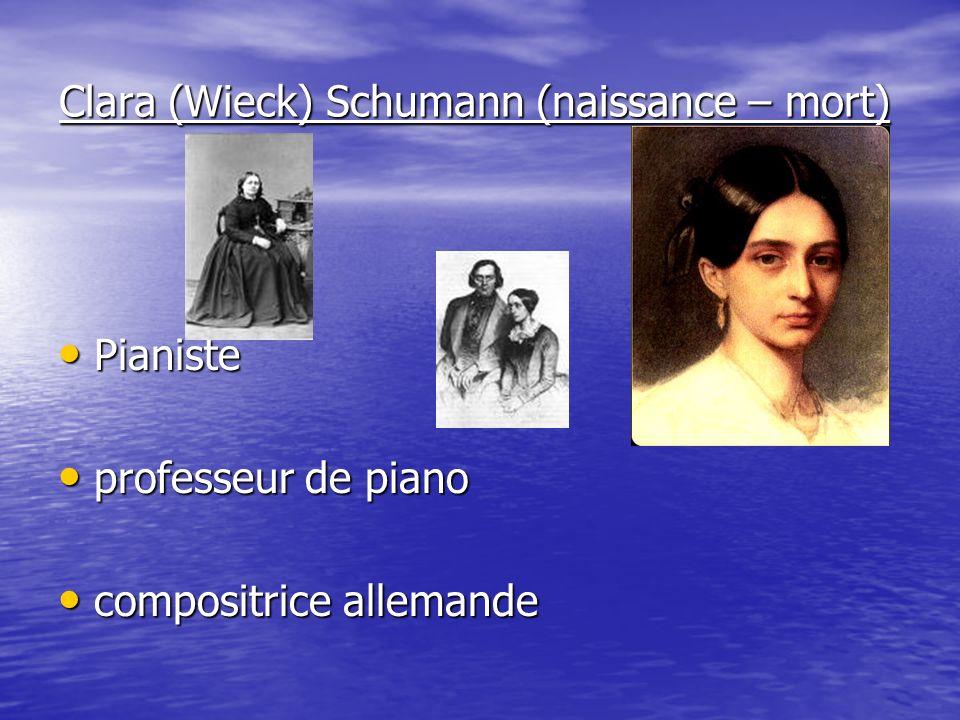 Clara (Wieck) Schumann (naissance – mort) Pianiste Pianiste professeur de piano professeur de piano compositrice allemande compositrice allemande