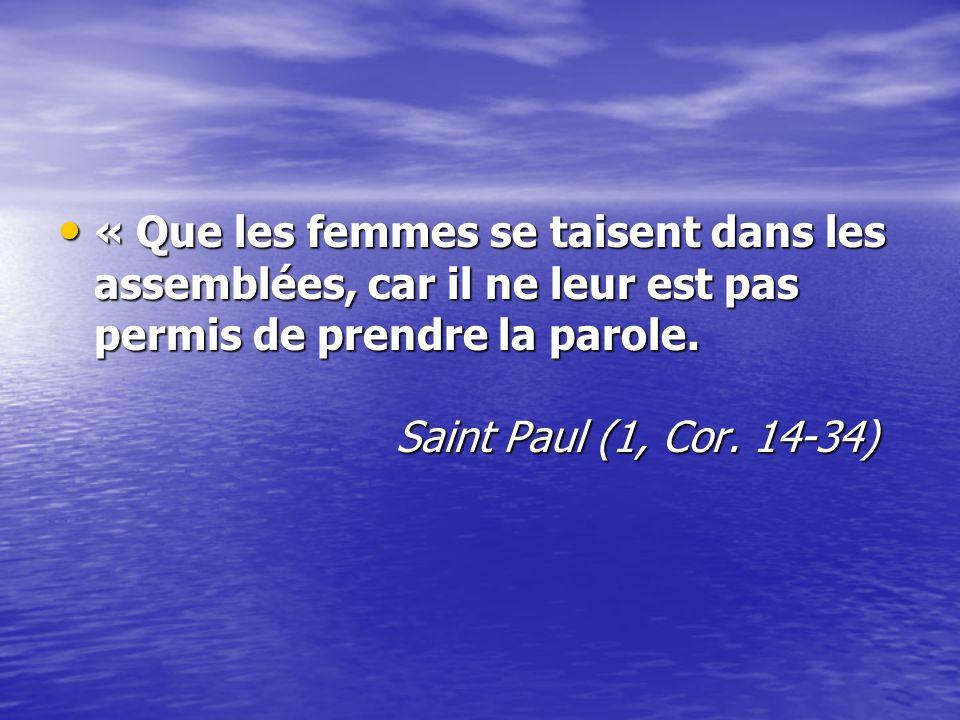 « Que les femmes se taisent dans les assemblées, car il ne leur est pas permis de prendre la parole. Saint Paul (1, Cor. 14-34) « Que les femmes se ta