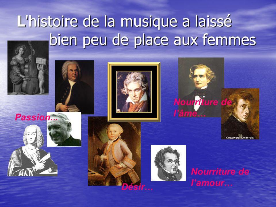 L'histoire de la musique a laissé bien peu de place aux femmes Passion … Désir… Nourriture de lâme… Nourriture de lamour…