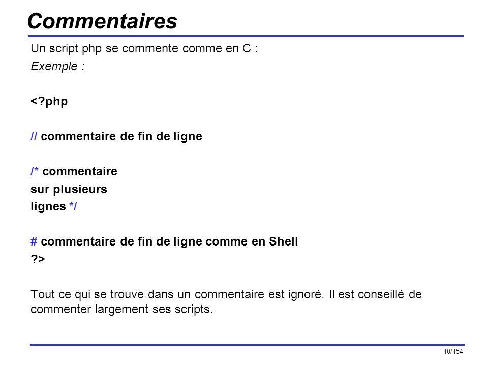 10/154 Commentaires Un script php se commente comme en C : Exemple : <?php // commentaire de fin de ligne /* commentaire sur plusieurs lignes */ # com