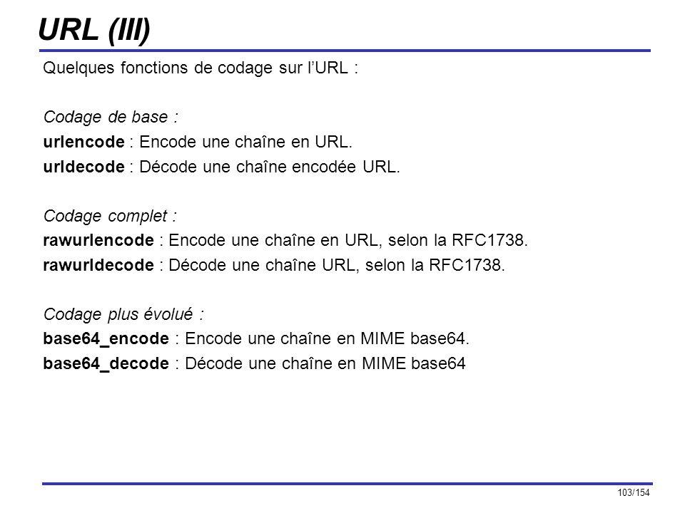 103/154 URL (III) Quelques fonctions de codage sur lURL : Codage de base : urlencode : Encode une chaîne en URL. urldecode : Décode une chaîne encodée