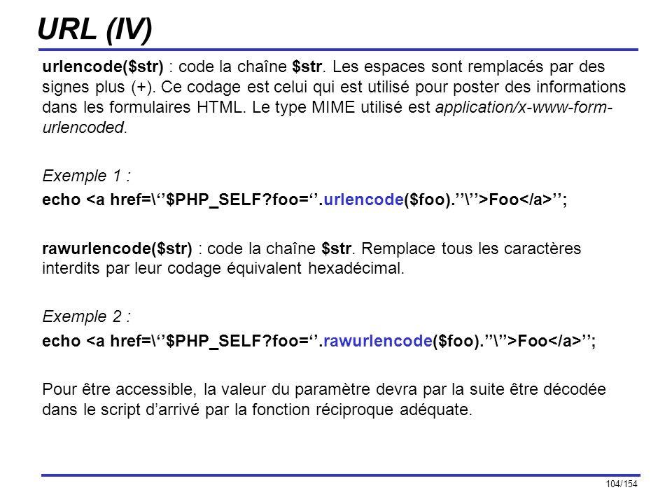 104/154 URL (IV) urlencode($str) : code la chaîne $str. Les espaces sont remplacés par des signes plus (+). Ce codage est celui qui est utilisé pour p