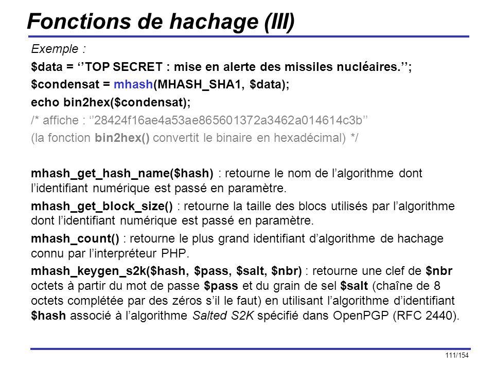 111/154 Fonctions de hachage (III) Exemple : $data = TOP SECRET : mise en alerte des missiles nucléaires.; $condensat = mhash(MHASH_SHA1, $data); echo