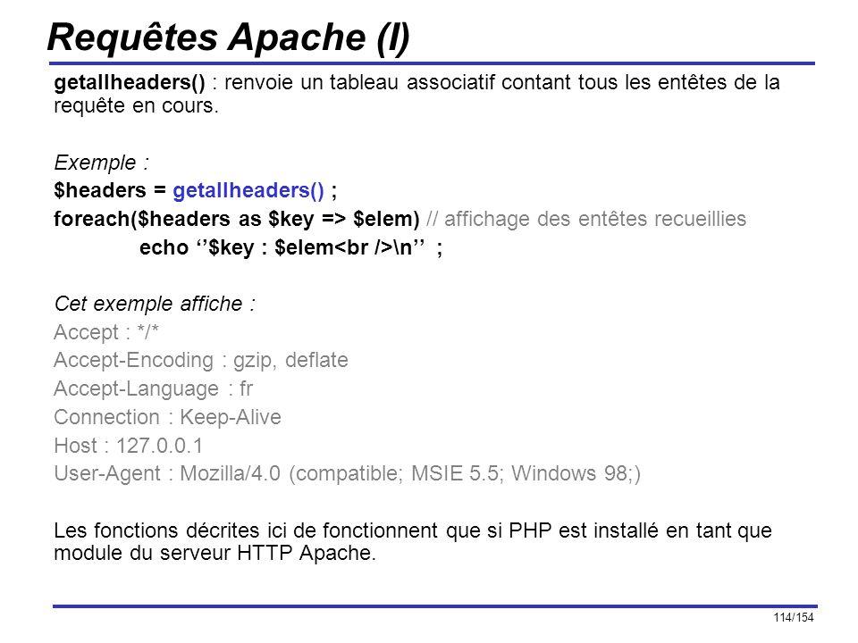 114/154 Requêtes Apache (I) getallheaders() : renvoie un tableau associatif contant tous les entêtes de la requête en cours. Exemple : $headers = geta