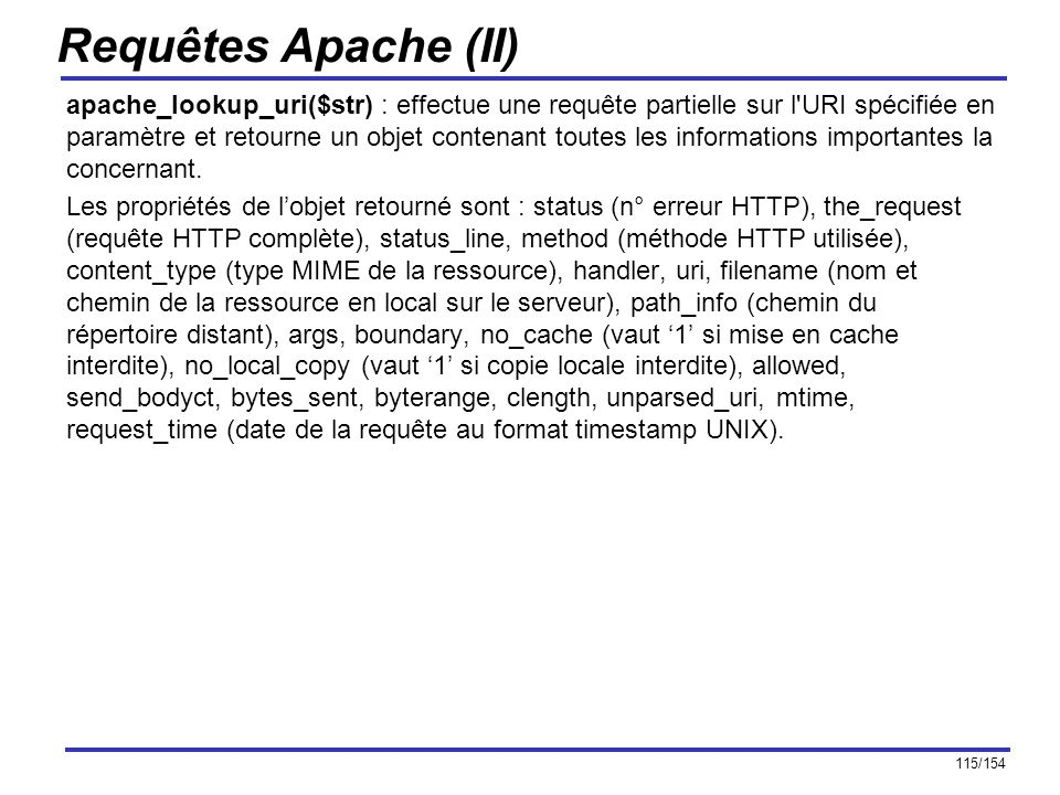 116/154 Requêtes Apache (III) Exemple : $obj = apache_lookup_uri( http://127.0.0.1/cyberzoide/essai.php ) ; $tab = get_object_vars($obj) ; foreach($tab as $key => $elem) echo $key : $elem \n ; Cet exemple affiche : status : 403 the_request : GET /cyberzoide/essai.php HTTP/1.1 method : GET uri : /cyberzoide/http://127.0.0.1/cyberzoide/essai.php filename : d:/internet/cyberzoide/http: path_info : //127.0.0.1/cyberzoide/essai.php no_cache : 0 no_local_copy : 1 allowed : 0 sent_bodyct : 0 bytes_sent : 0 byterange : 0 clength : 0 unparsed_uri : /cyberzoide/http://127.0.0.1/cyberzoide/essai.php request_time : 1034444645