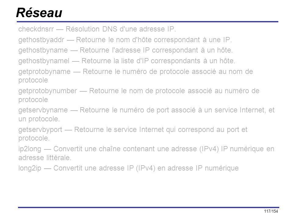 117/154 Réseau checkdnsrr Résolution DNS d'une adresse IP. gethostbyaddr Retourne le nom d'hôte correspondant à une IP. gethostbyname Retourne l'adres