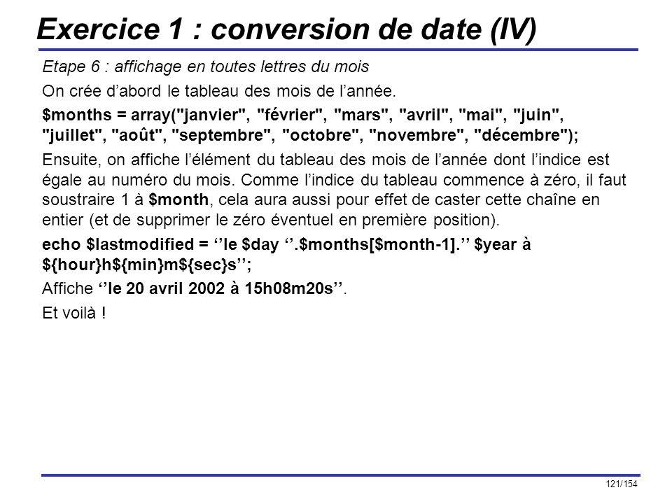 121/154 Exercice 1 : conversion de date (IV) Etape 6 : affichage en toutes lettres du mois On crée dabord le tableau des mois de lannée. $months = arr