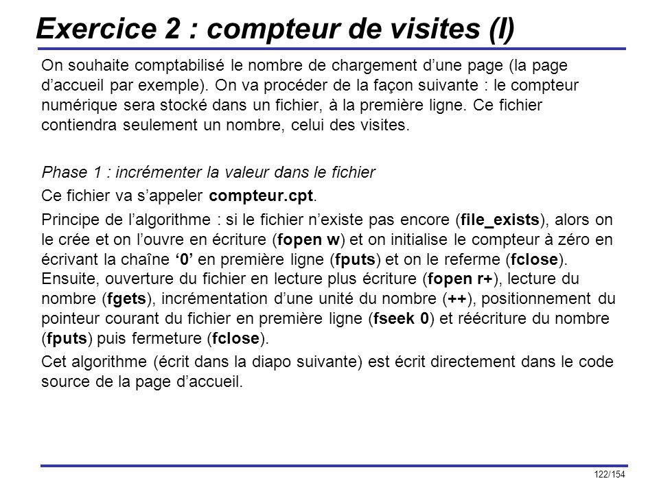 122/154 Exercice 2 : compteur de visites (I) On souhaite comptabilisé le nombre de chargement dune page (la page daccueil par exemple). On va procéder