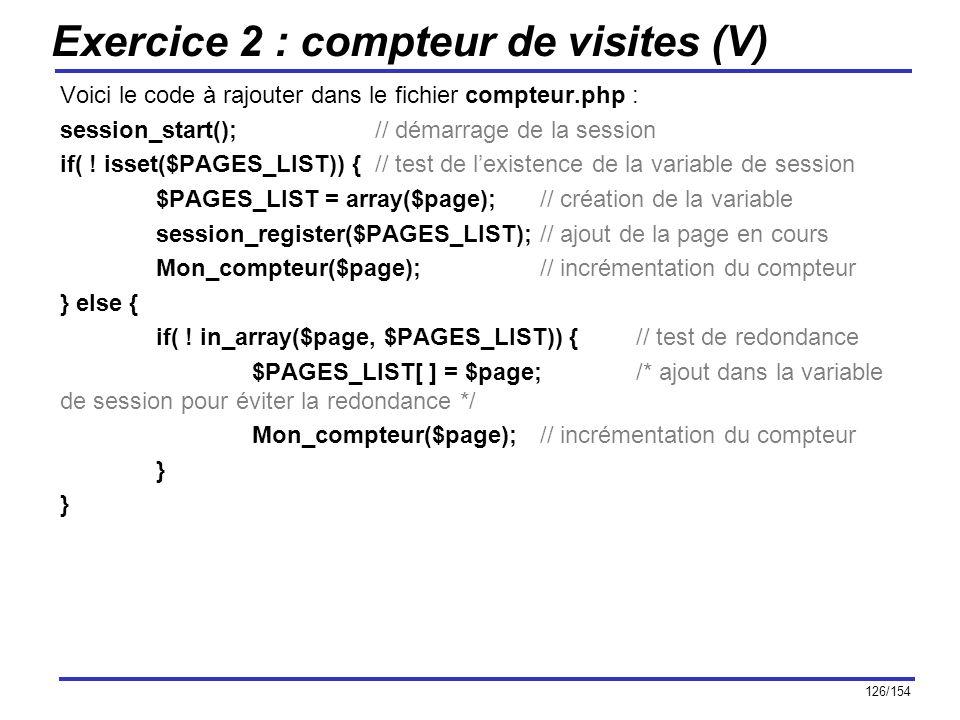 126/154 Exercice 2 : compteur de visites (V) Voici le code à rajouter dans le fichier compteur.php : session_start(); // démarrage de la session if( !