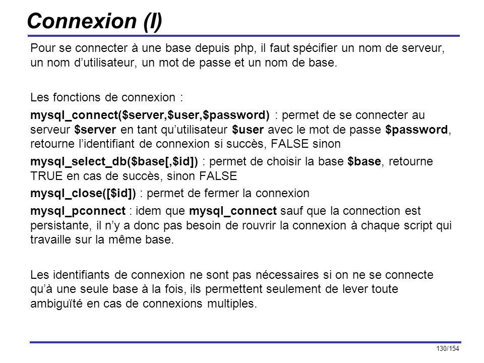 130/154 Connexion (I) Pour se connecter à une base depuis php, il faut spécifier un nom de serveur, un nom dutilisateur, un mot de passe et un nom de