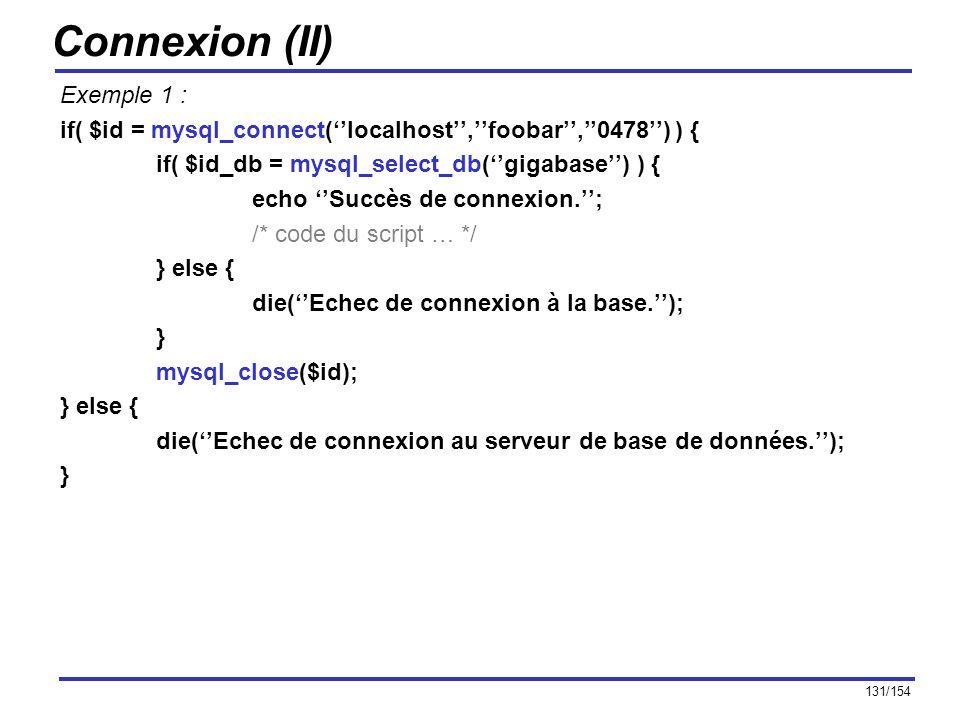 131/154 Connexion (II) Exemple 1 : if( $id = mysql_connect(localhost,foobar,0478) ) { if( $id_db = mysql_select_db(gigabase) ) { echo Succès de connex