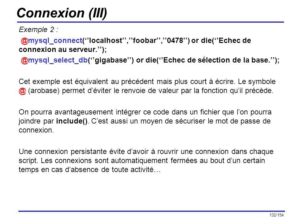 132/154 Connexion (III) Exemple 2 : @mysql_connect(localhost,foobar,0478) or die(Echec de connexion au serveur.); @mysql_select_db(gigabase) or die(Ec