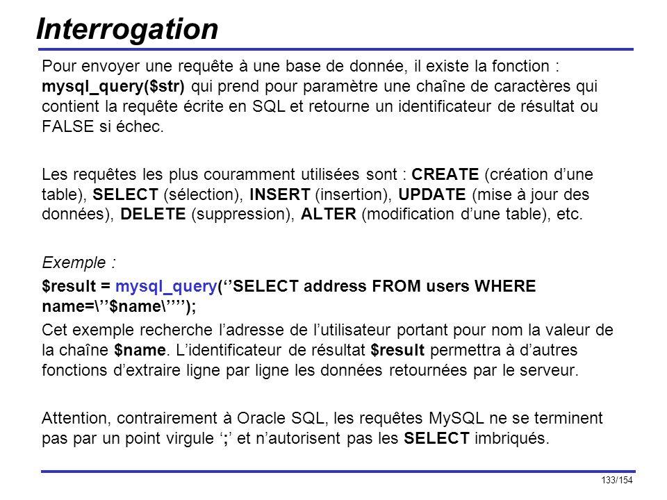 133/154 Interrogation Pour envoyer une requête à une base de donnée, il existe la fonction : mysql_query($str) qui prend pour paramètre une chaîne de
