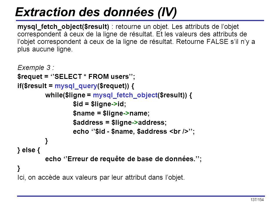 137/154 Extraction des données (IV) mysql_fetch_object($result) : retourne un objet. Les attributs de lobjet correspondent à ceux de la ligne de résul