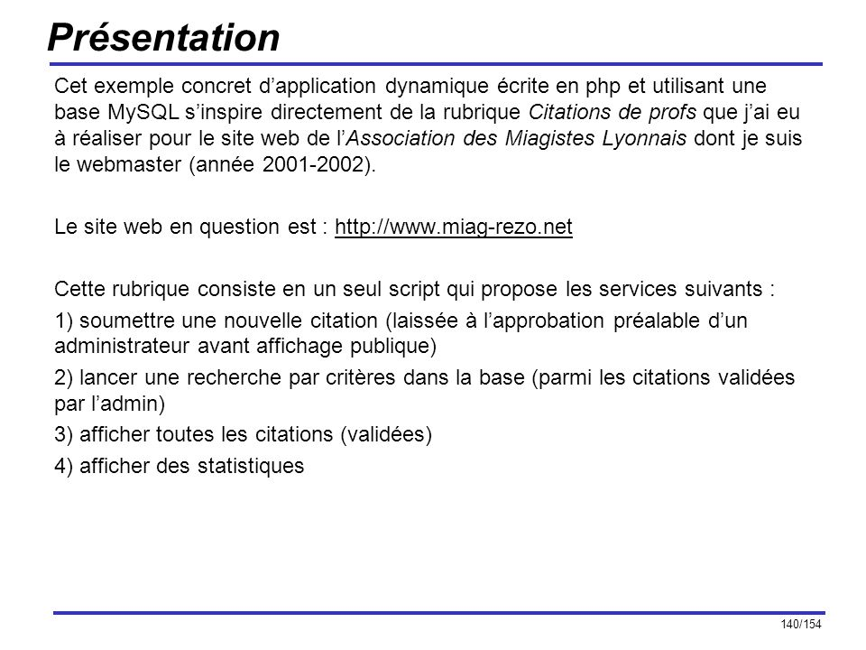 141/154 Création de la table des citations (I) Pour stocker les citations, on créé une table citation dans notre base de données MySQL, en voici le schéma : CREATE TABLE citation ( id MEDIUMINT UNSIGNED not null AUTO_INCREMENT, body TEXT not null, author VARCHAR (40) not null, sender VARCHAR (40), accept ENUM ( yes , no ) DEFAULT no not null, PRIMARY KEY (id) ) Les simples quotes autour du nom de la table servent à sécuriser ce nom.