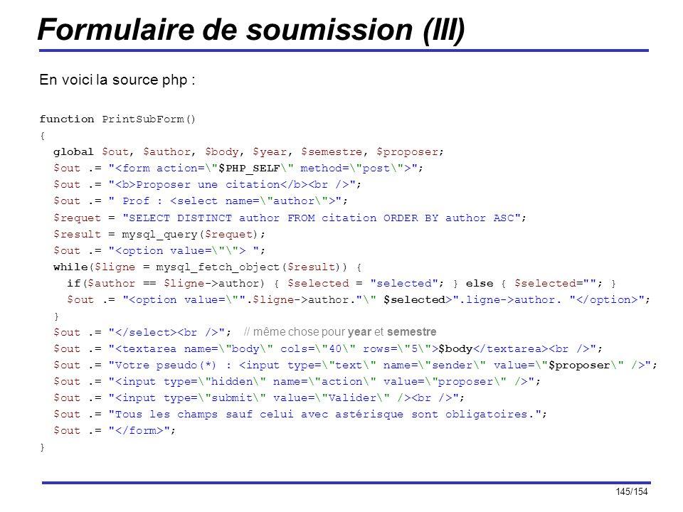 145/154 Formulaire de soumission (III) En voici la source php : function PrintSubForm() { global $out, $author, $body, $year, $semestre, $proposer; $o