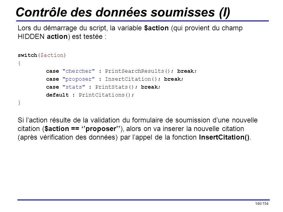 146/154 Contrôle des données soumisses (I) Lors du démarrage du script, la variable $action (qui provient du champ HIDDEN action) est testée : switch(