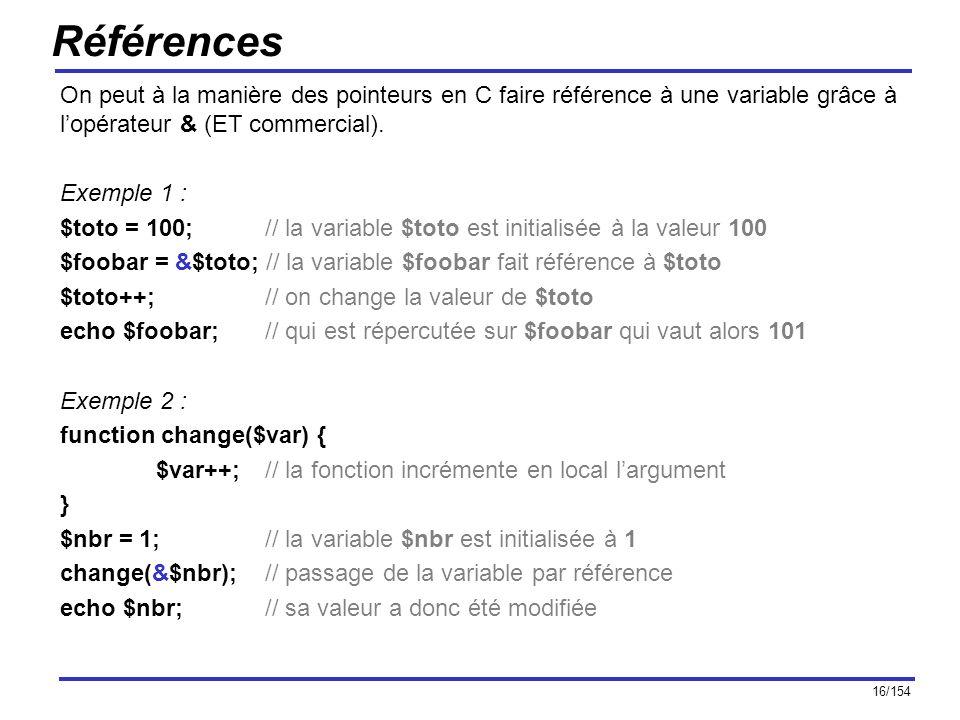 16/154 Références On peut à la manière des pointeurs en C faire référence à une variable grâce à lopérateur & (ET commercial). Exemple 1 : $toto = 100