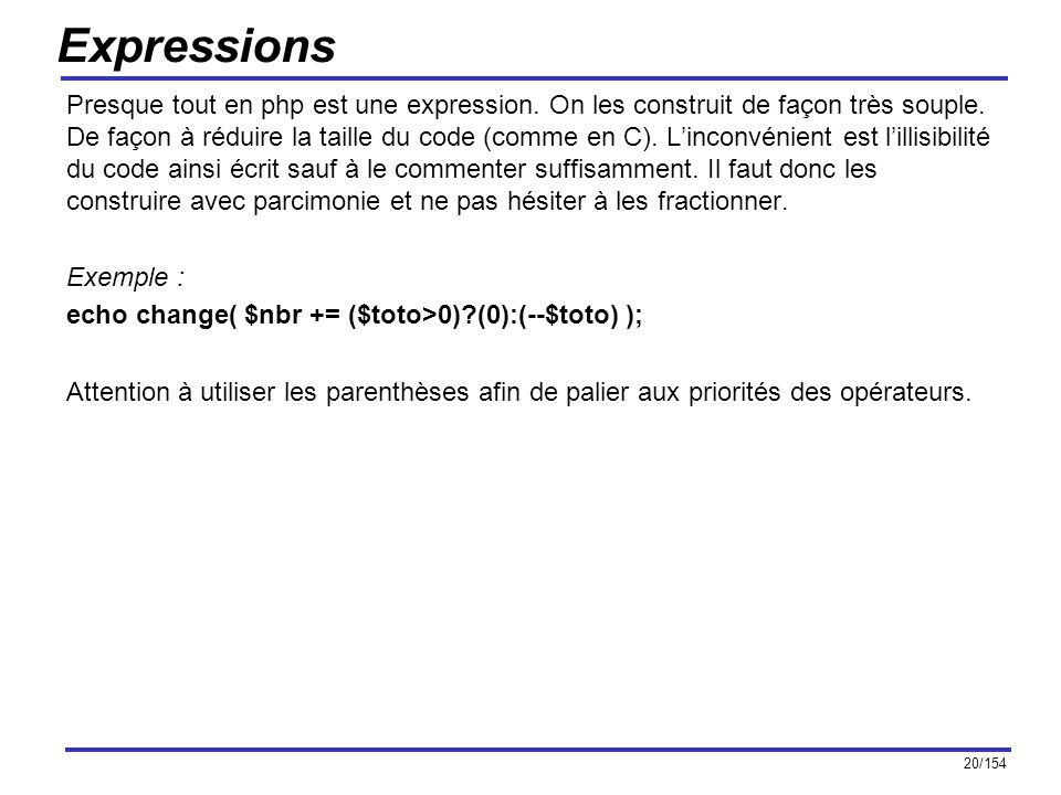 20/154 Expressions Presque tout en php est une expression. On les construit de façon très souple. De façon à réduire la taille du code (comme en C). L