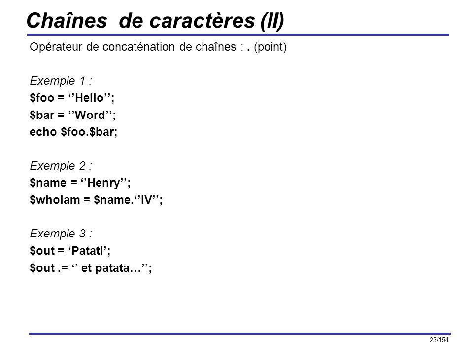 23/154 Chaînes de caractères (II) Opérateur de concaténation de chaînes :. (point) Exemple 1 : $foo = Hello; $bar = Word; echo $foo.$bar; Exemple 2 :