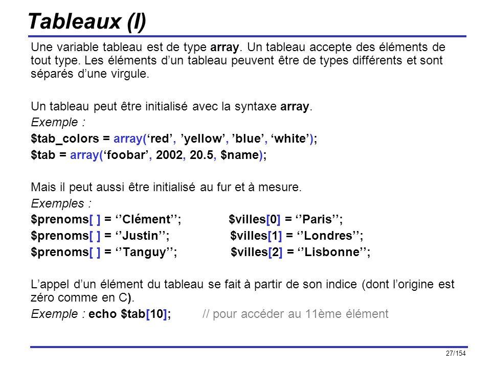 27/154 Tableaux (I) Une variable tableau est de type array. Un tableau accepte des éléments de tout type. Les éléments dun tableau peuvent être de typ