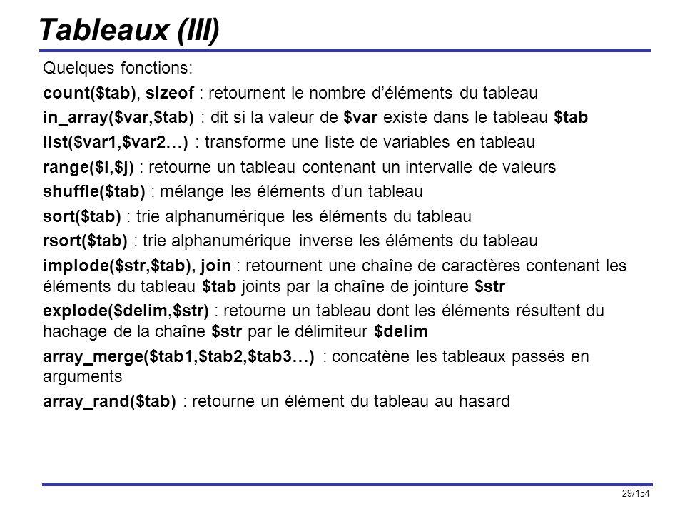 29/154 Tableaux (III) Quelques fonctions: count($tab), sizeof : retournent le nombre déléments du tableau in_array($var,$tab) : dit si la valeur de $v