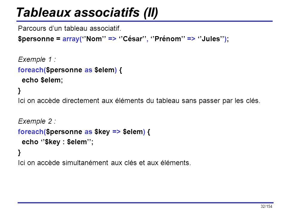 32/154 Tableaux associatifs (II) Parcours dun tableau associatif. $personne = array(Nom => César, Prénom => Jules); Exemple 1 : foreach($personne as $