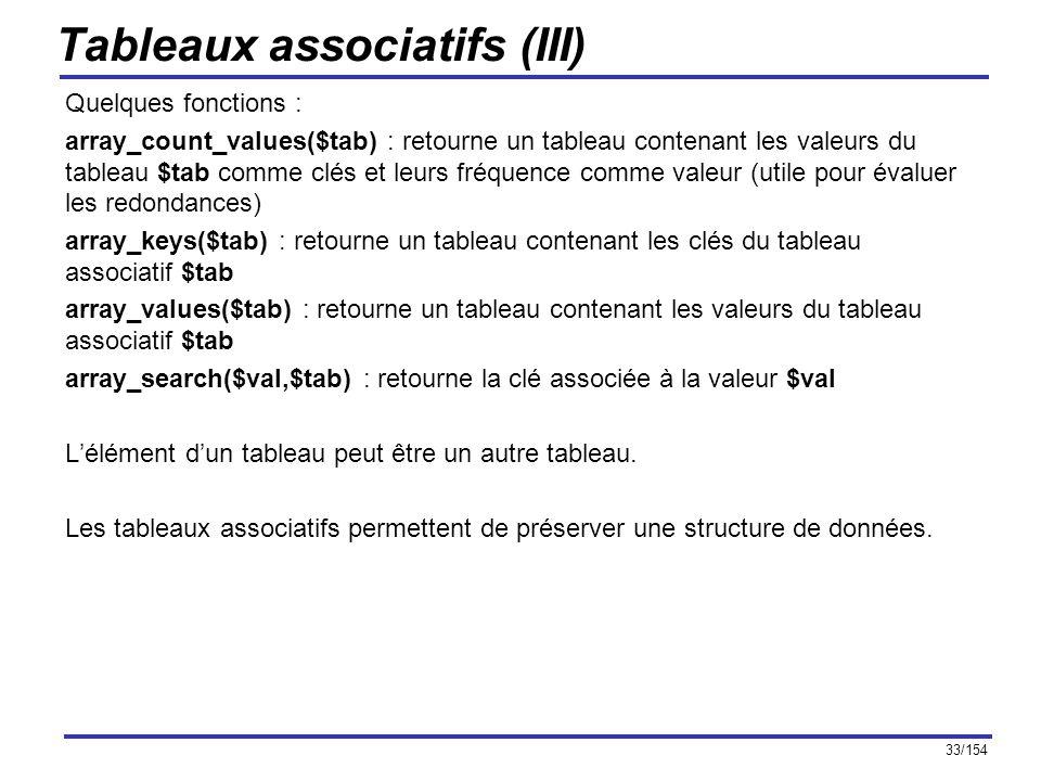 33/154 Tableaux associatifs (III) Quelques fonctions : array_count_values($tab) : retourne un tableau contenant les valeurs du tableau $tab comme clés