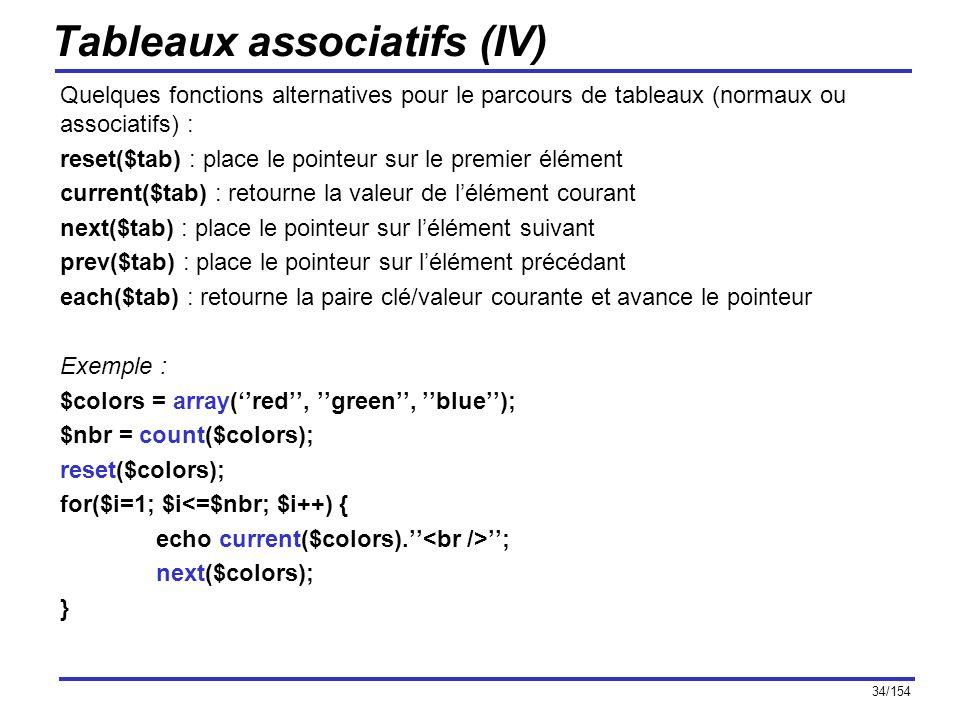34/154 Tableaux associatifs (IV) Quelques fonctions alternatives pour le parcours de tableaux (normaux ou associatifs) : reset($tab) : place le pointe