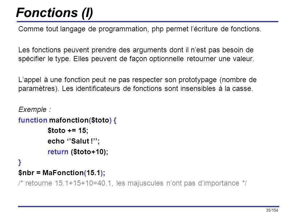 35/154 Fonctions (I) Comme tout langage de programmation, php permet lécriture de fonctions. Les fonctions peuvent prendre des arguments dont il nest