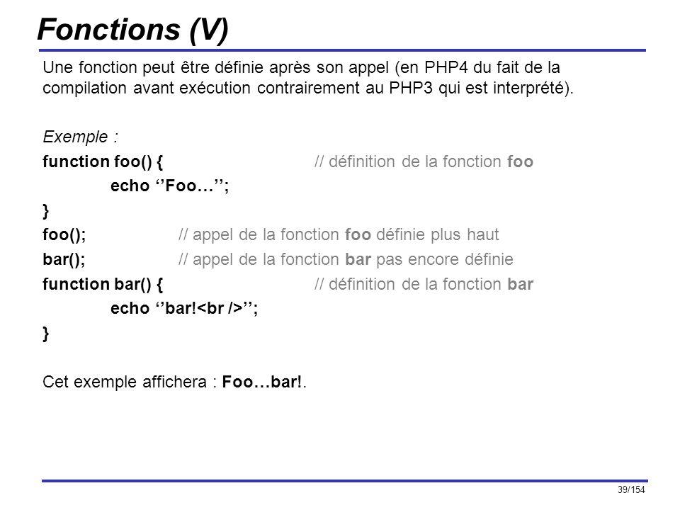 39/154 Fonctions (V) Une fonction peut être définie après son appel (en PHP4 du fait de la compilation avant exécution contrairement au PHP3 qui est i