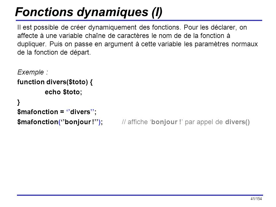 42/154 Fonctions dynamiques (II) Quelques fonctions permettant de travailler sur des fonctions utilisateur : call_user_func_array, call_user_func, create_function, func_get_arg, func_get_args, func_num_args, function_exists, get_defined_functions, register_shutdown_function.