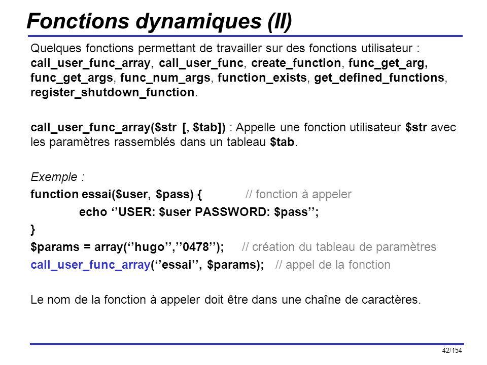 42/154 Fonctions dynamiques (II) Quelques fonctions permettant de travailler sur des fonctions utilisateur : call_user_func_array, call_user_func, cre