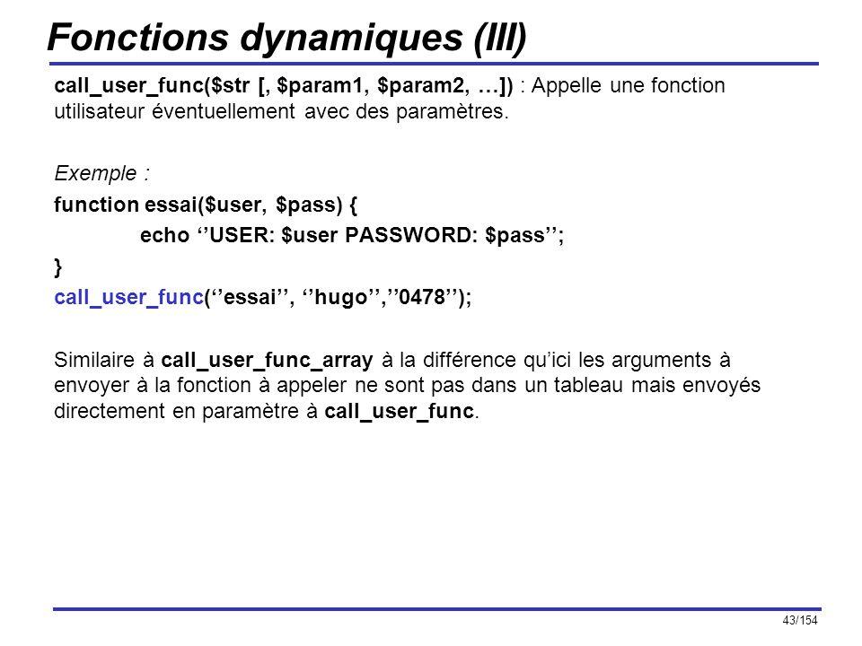43/154 Fonctions dynamiques (III) call_user_func($str [, $param1, $param2, …]) : Appelle une fonction utilisateur éventuellement avec des paramètres.