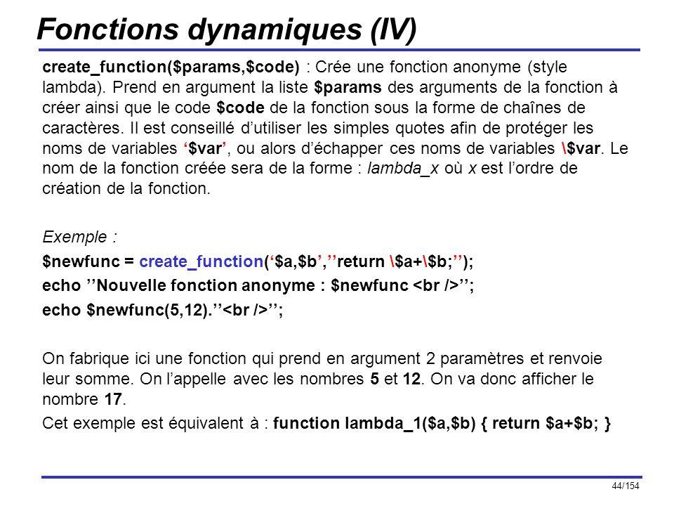 44/154 Fonctions dynamiques (IV) create_function($params,$code) : Crée une fonction anonyme (style lambda). Prend en argument la liste $params des arg