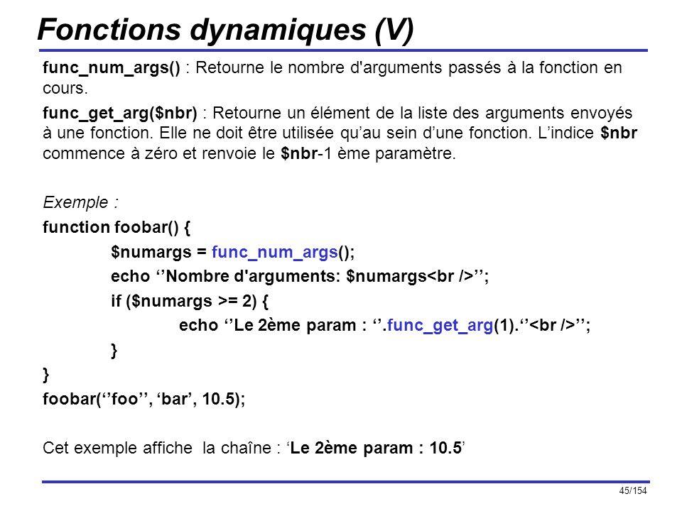 45/154 Fonctions dynamiques (V) func_num_args() : Retourne le nombre d'arguments passés à la fonction en cours. func_get_arg($nbr) : Retourne un éléme
