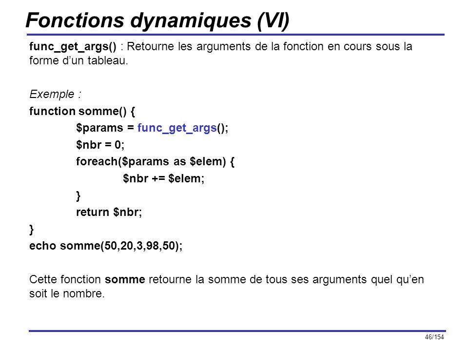 46/154 Fonctions dynamiques (VI) func_get_args() : Retourne les arguments de la fonction en cours sous la forme dun tableau. Exemple : function somme(