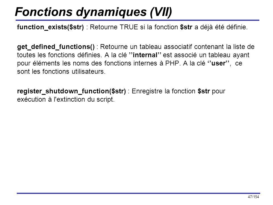 47/154 Fonctions dynamiques (VII) function_exists($str) : Retourne TRUE si la fonction $str a déjà été définie. get_defined_functions() : Retourne un