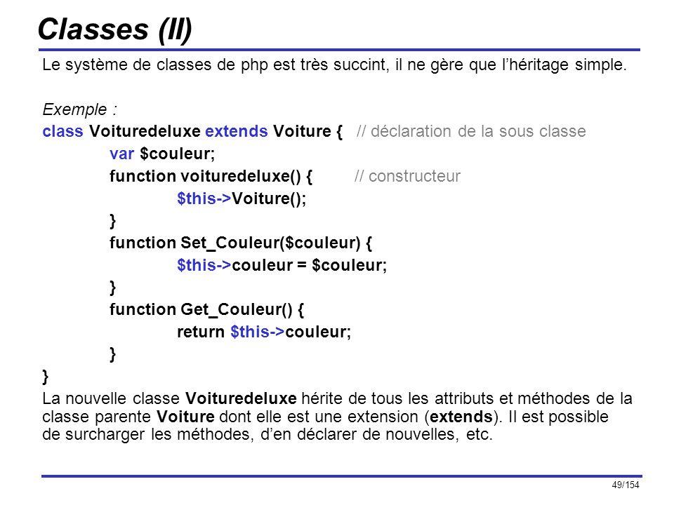 49/154 Classes (II) Le système de classes de php est très succint, il ne gère que lhéritage simple. Exemple : class Voituredeluxe extends Voiture { //