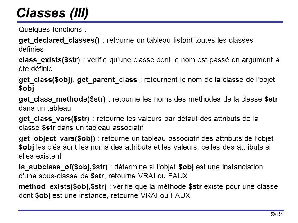 50/154 Classes (III) Quelques fonctions : get_declared_classes() : retourne un tableau listant toutes les classes définies class_exists($str) : vérifi