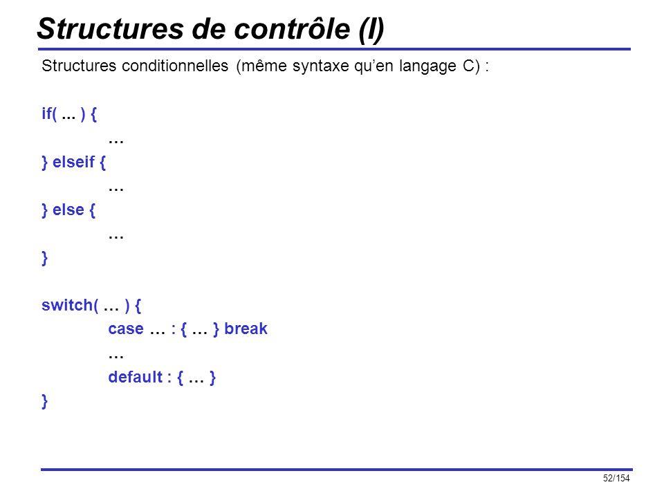 52/154 Structures de contrôle (I) Structures conditionnelles (même syntaxe quen langage C) : if(... ) { … } elseif { … } else { … } switch( … ) { case