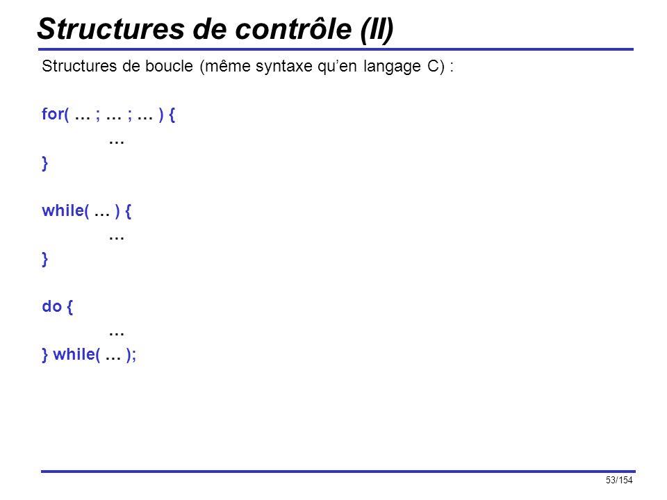 53/154 Structures de contrôle (II) Structures de boucle (même syntaxe quen langage C) : for( … ; … ; … ) { … } while( … ) { … } do { … } while( … );