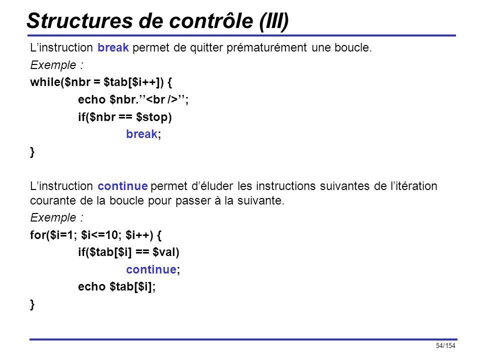 54/154 Structures de contrôle (III) Linstruction break permet de quitter prématurément une boucle. Exemple : while($nbr = $tab[$i++]) { echo $nbr. ; i